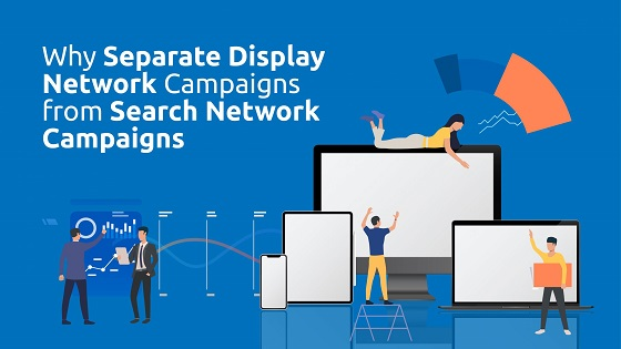 Why Separate Display Network Campaigns From Search Network Campaigns?